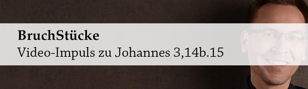 Bruchstücke – Impuls zu Johannes 3,14b.15